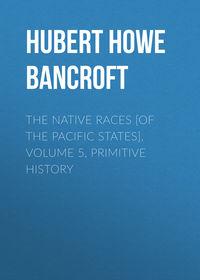 Купить книгу The Native Races [of the Pacific states], Volume 5, Primitive History, автора Hubert Howe Bancroft
